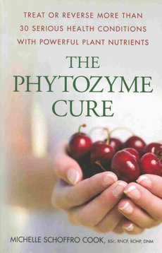 The Phytozyme Cure: Treat or Reverse More than 30 Serious Health Conditions with Powerful Plant Nutrients